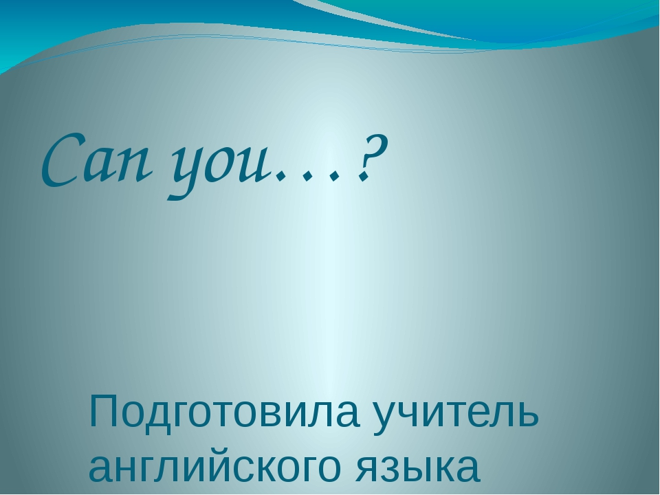 Can you…? Подготовила учитель английского языка Губжокова Наталья Геннадьевна