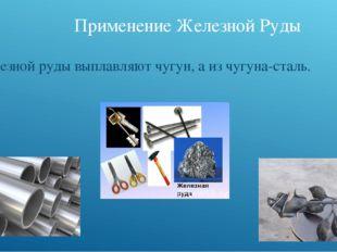 Применение Железной Руды Из железной руды выплавляют чугун, а из чугуна-сталь.