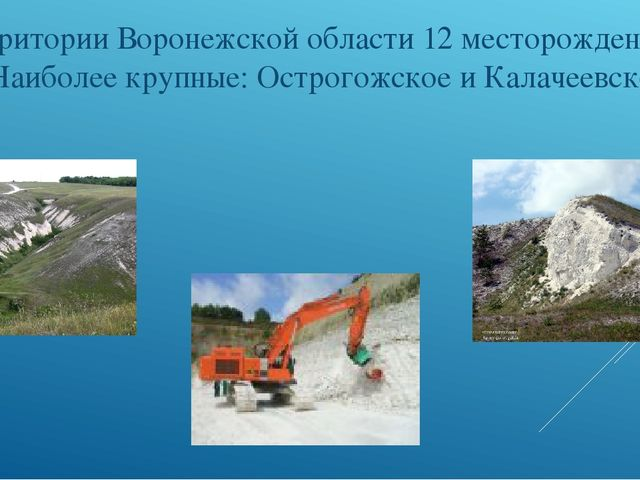 На территории Воронежской области 12 месторождений мела. Наиболее крупные: О...