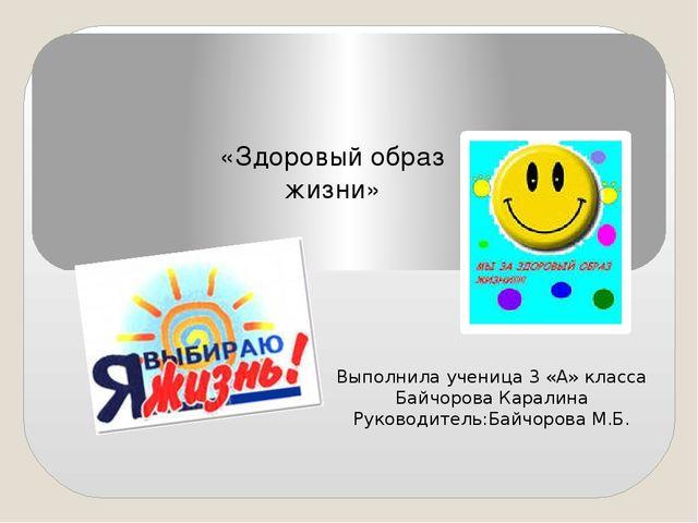 «Здоровый образ жизни» Выполнила ученица 3 «А» класса Байчорова Каралина Рук...