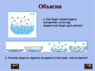 Объясни 1. Как будет происходить испарение, если над жидкостью будет дуть вет