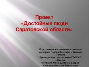 Проект «Достойные люди Саратовской области» Подготовили: воспитанницы школы –