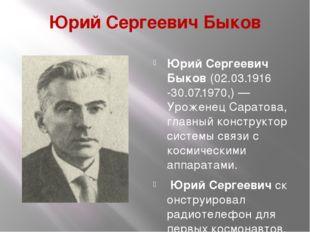 Юрий Сергеевич Быков Юрий Сергеевич Быков(02.03.1916 -30.07.1970,)—Уроженец