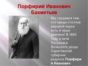 Порфирий Иванович Бахметьев Мы гордимся тем, что среди столпов мировой науки