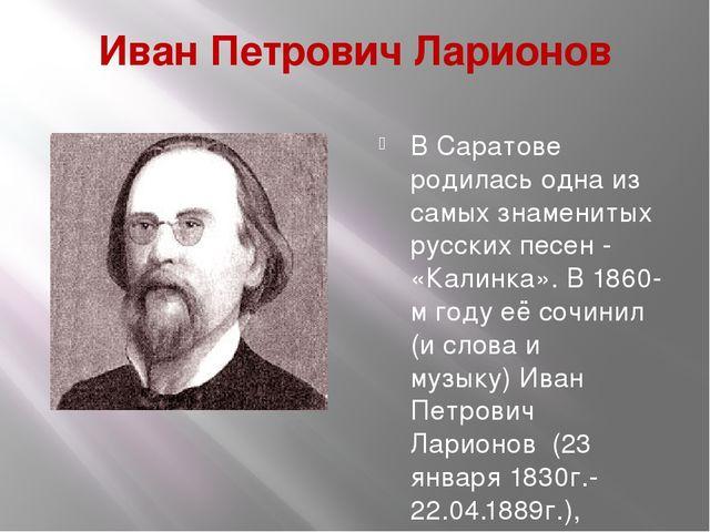 Иван Петрович Ларионов В Саратове родилась одна из самых знаменитых русских п...