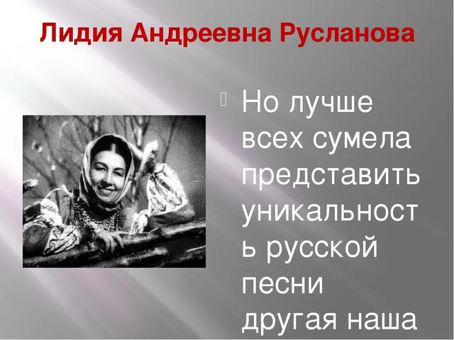 Лидия Андреевна Русланова Но лучше всех сумела представить уникальность русск...