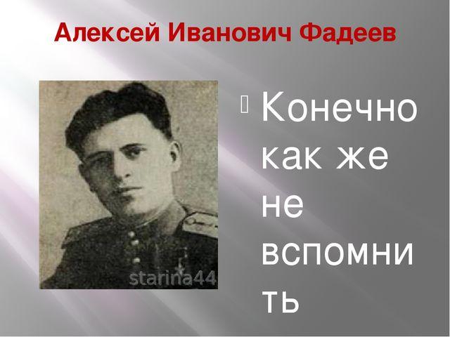 Алексей Иванович Фадеев Конечно как же не вспомнить наших земляков героев ВОВ...