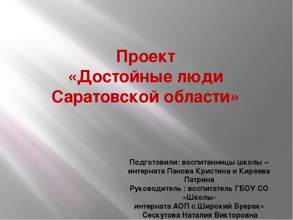 Проект «Достойные люди Саратовской области» Подготовили: воспитанницы школы –...