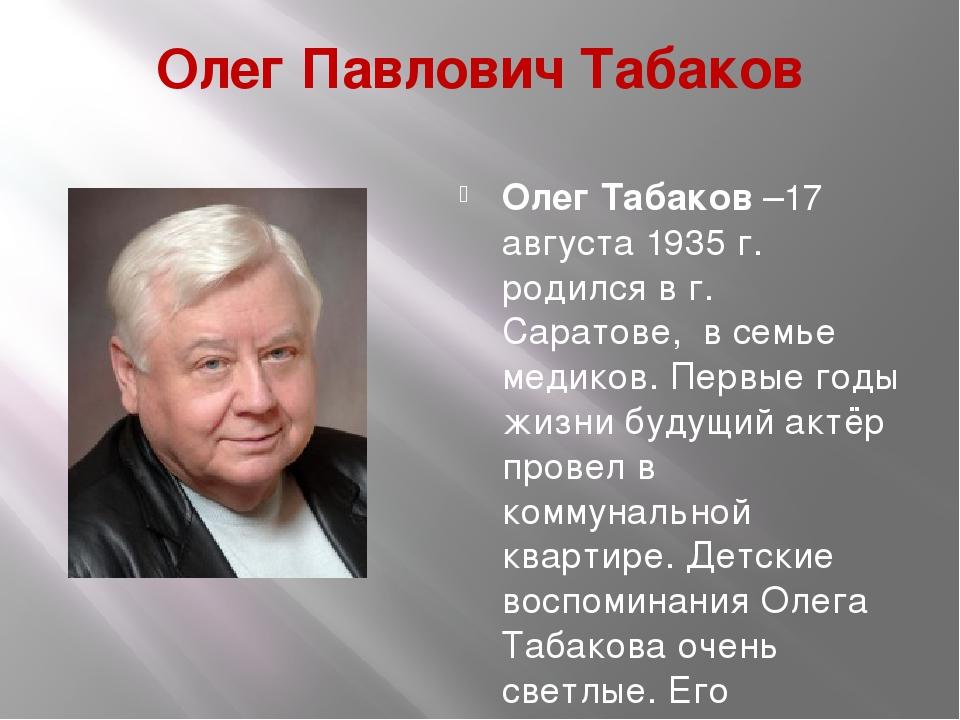 Олег Павлович Табаков Олег Табаков–17 августа 1935 г. родился в г. Саратове,...