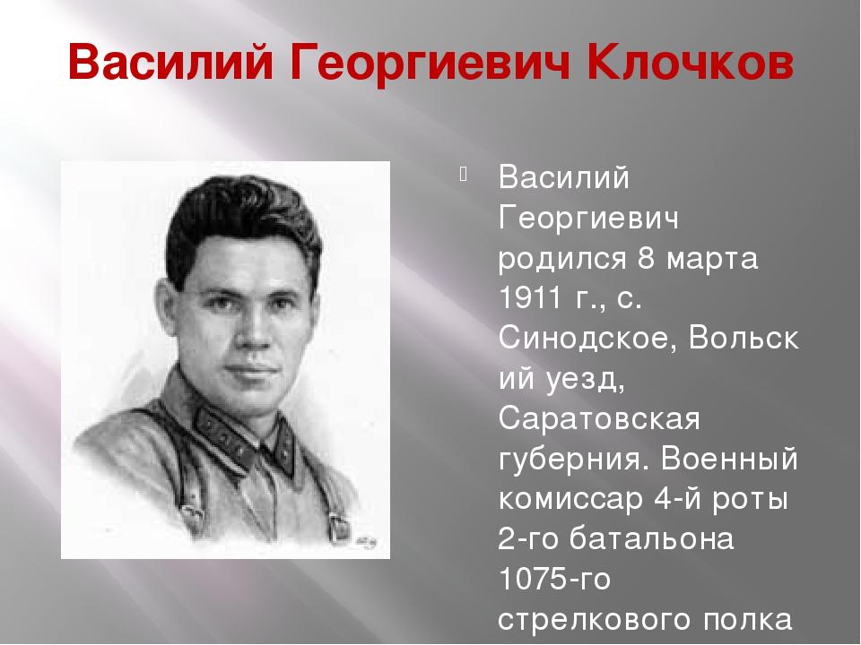Василий Георгиевич Клочков Василий Георгиевич родился 8 марта 1911 г., с. Син...