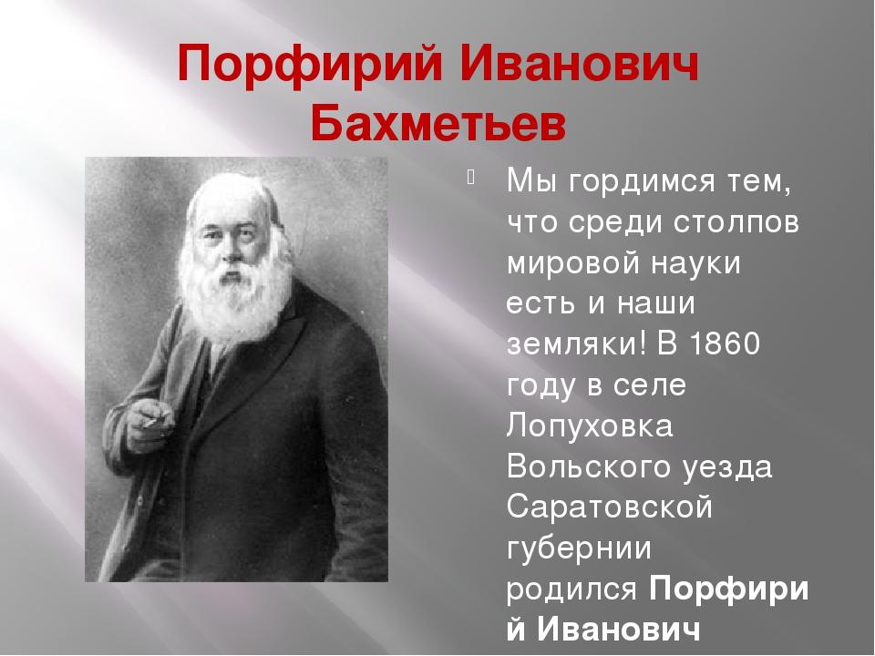Порфирий Иванович Бахметьев Мы гордимся тем, что среди столпов мировой науки...