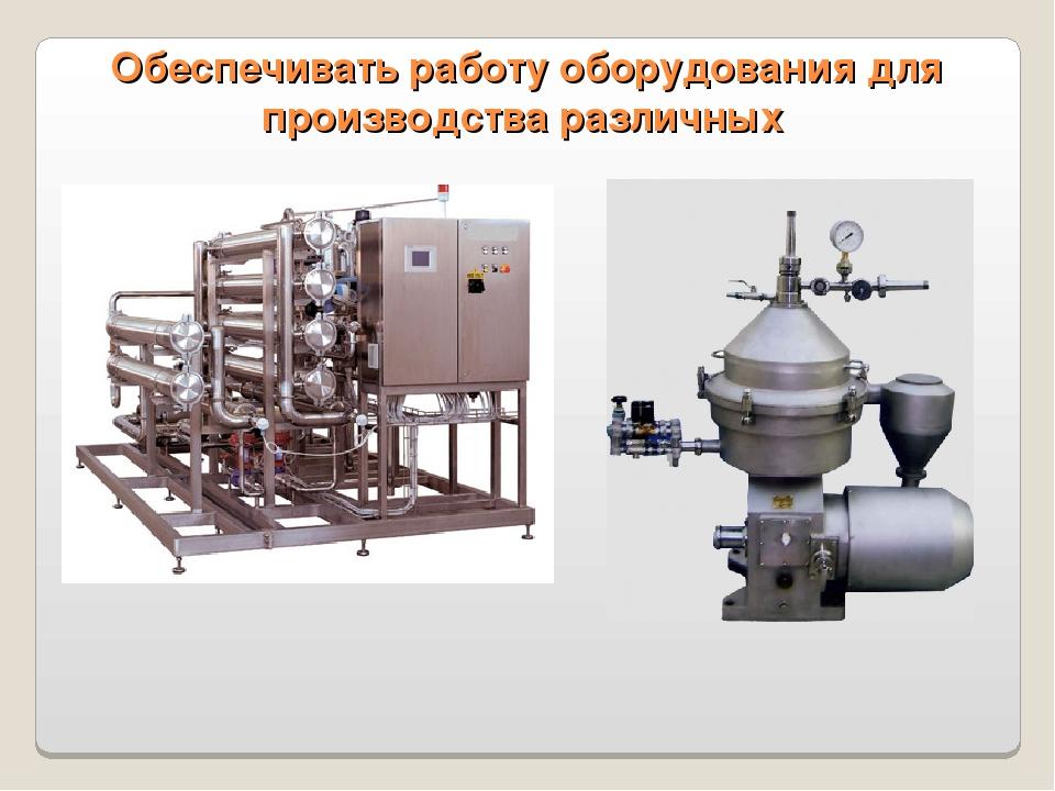 Обеспечивать работу оборудования для производства различных