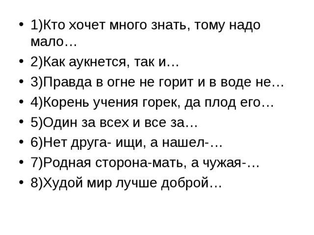 1)Кто хочет много знать, тому надо мало… 2)Как аукнется, так и… 3)Правда в ог...