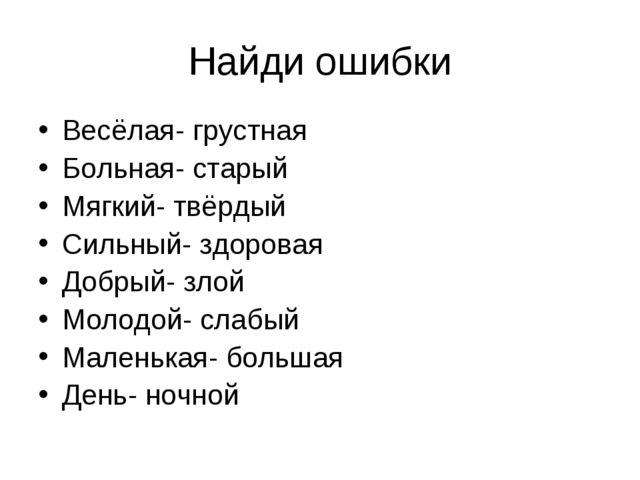 Найди ошибки Весёлая- грустная Больная- старый Мягкий- твёрдый Сильный- здоро...