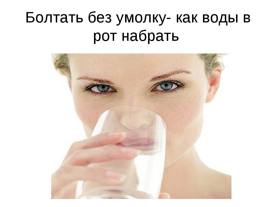 Болтать без умолку- как воды в рот набрать