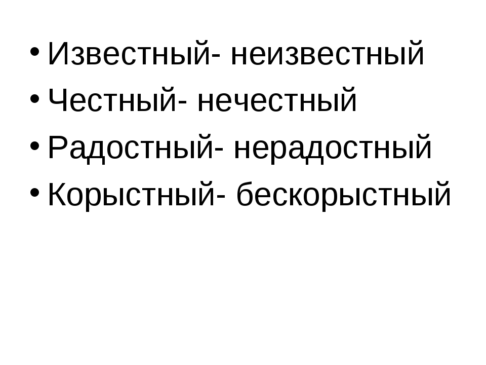 Известный- неизвестный Честный- нечестный Радостный- нерадостный Корыстный- б...