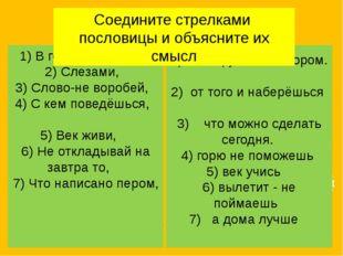 1) В гостях хорошо,  2) Слезами, 3) Слово-не воробей,  4) С кем поведёшься,