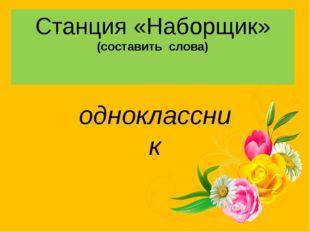 Станция «Наборщик» (составить слова) одноклассник