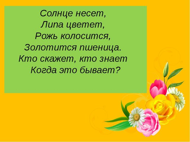 Солнце несет,  Липа цветет,  Рожь колосится,  Золотится пшеница.  Кто ска...