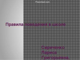 Правила поведения в школе Сириченко Лариса Григорьевна, учитель начальных кла