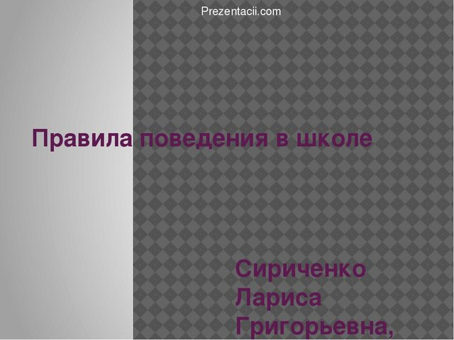 Правила поведения в школе Сириченко Лариса Григорьевна, учитель начальных кла...