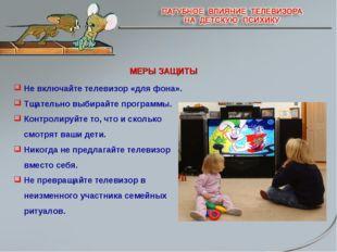 МЕРЫ ЗАЩИТЫ Не включайте телевизор «для фона». Тщательно выбирайте программы.