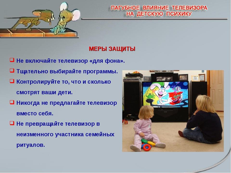 МЕРЫ ЗАЩИТЫ Не включайте телевизор «для фона». Тщательно выбирайте программы....