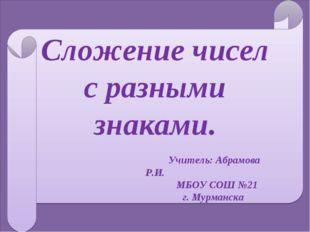 Сложение чисел с разными знаками. Учитель: Абрамова Р.И. МБОУ СОШ №21 г. Мур