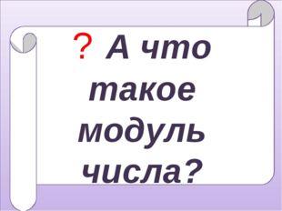 ? А что такое модуль числа?