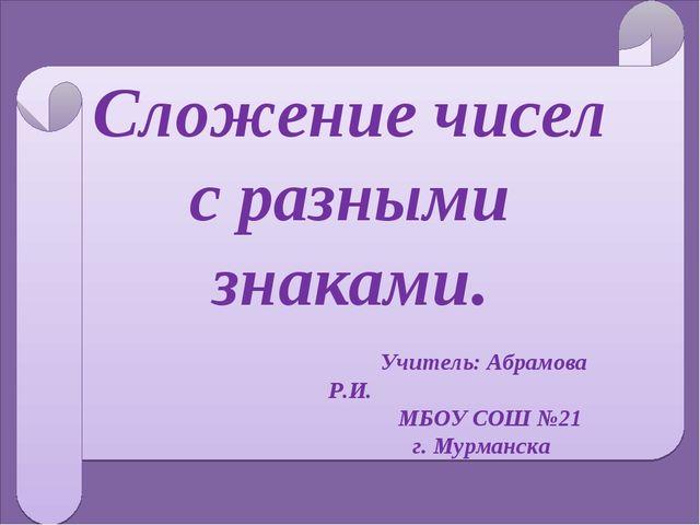 Сложение чисел с разными знаками. Учитель: Абрамова Р.И. МБОУ СОШ №21 г. Мур...