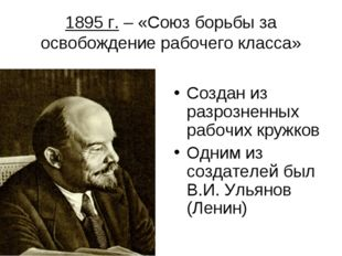 1895 г. – «Союз борьбы за освобождение рабочего класса» Создан из разрозненны