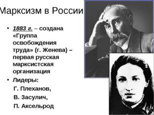 Марксизм в России 1883 г. – создана «Группа освобождения труда» (г. Женева) –