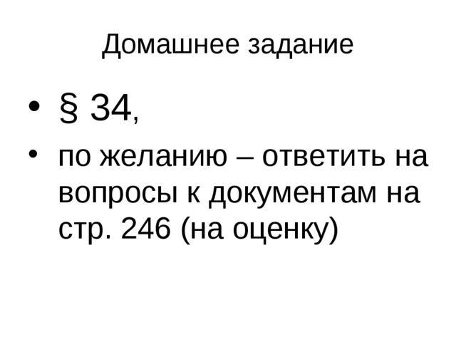 Домашнее задание § 34, по желанию – ответить на вопросы к документам на стр....