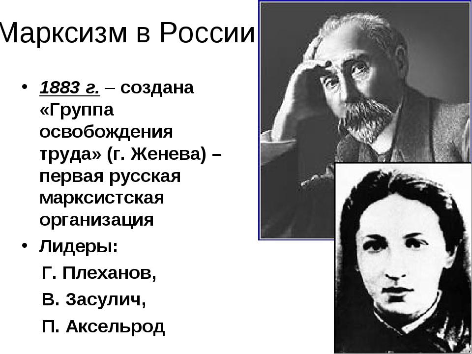 Марксизм в России 1883 г. – создана «Группа освобождения труда» (г. Женева) –...
