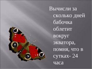 Вычисли за сколько дней бабочка облетит вокруг экватора, помня, что в сутках-