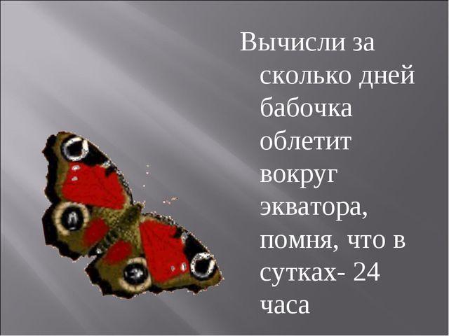 Вычисли за сколько дней бабочка облетит вокруг экватора, помня, что в сутках-...