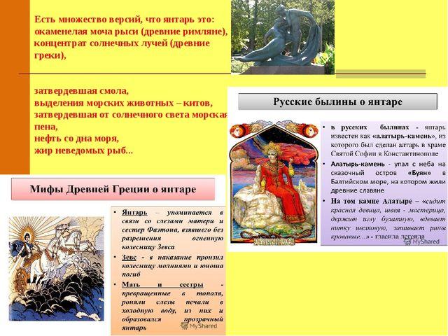 Есть множество версий, что янтарь это: окаменелая моча рыси (древние римляне)...