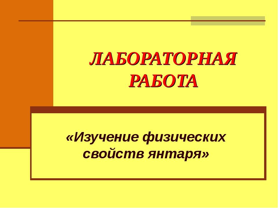 ЛАБОРАТОРНАЯ РАБОТА «Изучение физических свойств янтаря»