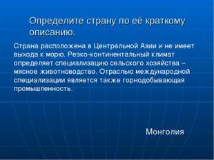 Определите страну по её краткому описанию.  Монголия Страна расположена в Це