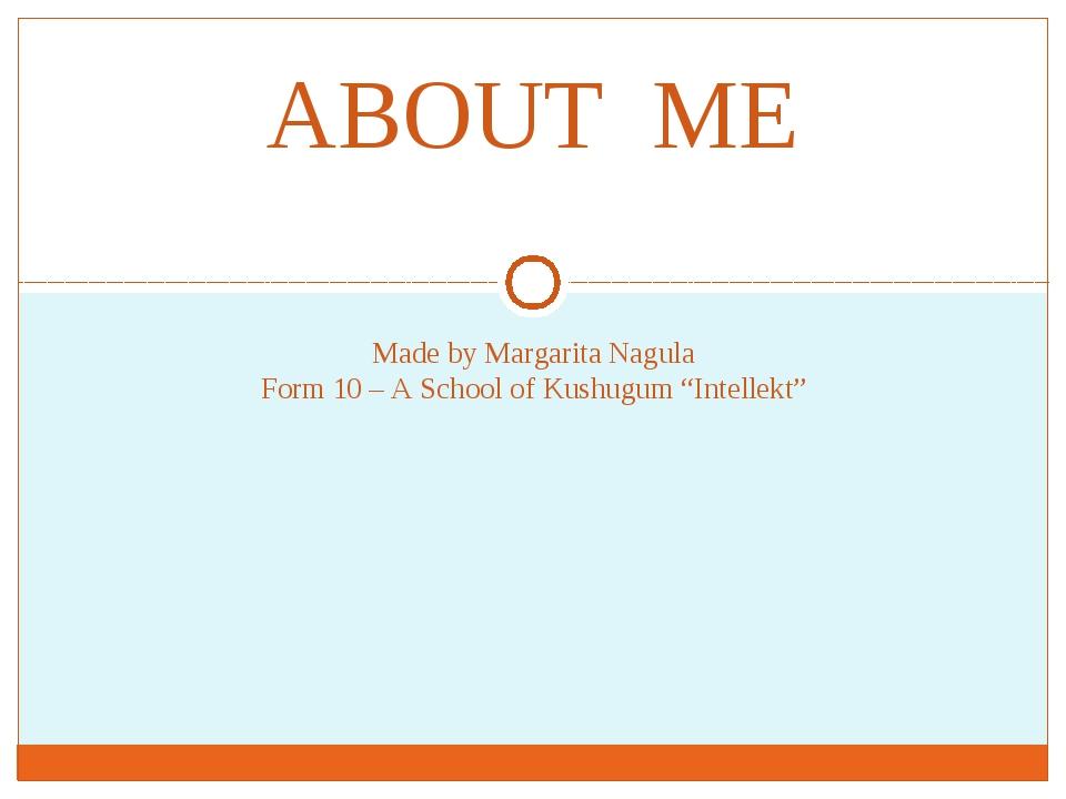 "Made by Margarita Nagula Form 10 – A School of Kushugum ""Intellekt"" ABOUT ME"