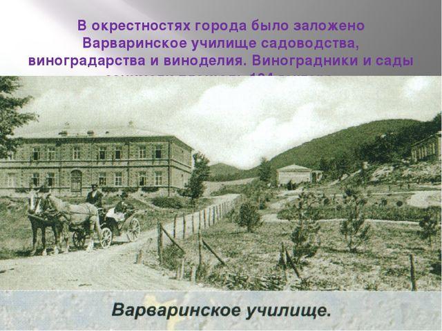 В окрестностях города было заложено Варваринское училище садоводства, виногра...
