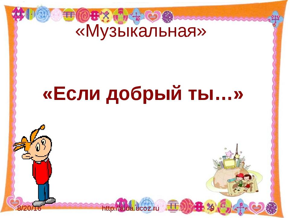 «Музыкальная» http://aida.ucoz.ru «Если добрый ты…»