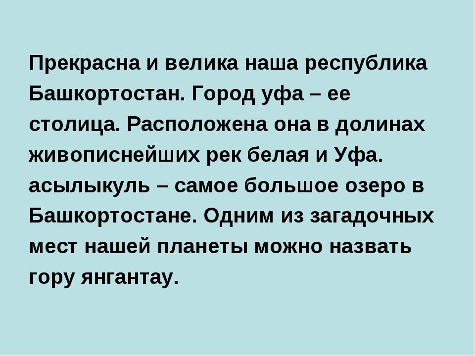 Прекрасна и велика наша республика Башкортостан. Город уфа – ее столица. Рас...