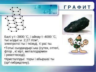 Г Р А Ф И Т Балқу t -3800 С, қайнау t -4000 С, тығыздығы 2,27 г/см3, электр