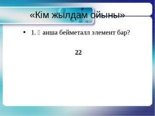 «Кім жылдам ойыны» 1. Қанша бейметалл элемент бар? 22