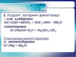 2. Күрделі заттармен әрекеттеседі: -қышқылдармен: 3Si+12HF+4HNO3 = 3SiF4+4NO
