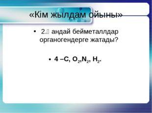 «Кім жылдам ойыны» 2.Қандай бейметаллдар органогендерге жатады? 4 –С, О2,N2,