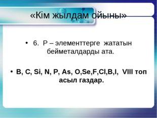 «Кім жылдам ойыны» 6. Р – элементтерге жататын бейметалдарды ата. B, C, Si, N