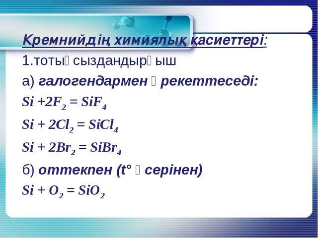 Кремнийдің химиялық қасиеттері: 1.тотықсыздандырғыш а) галогендармен әрекетте...