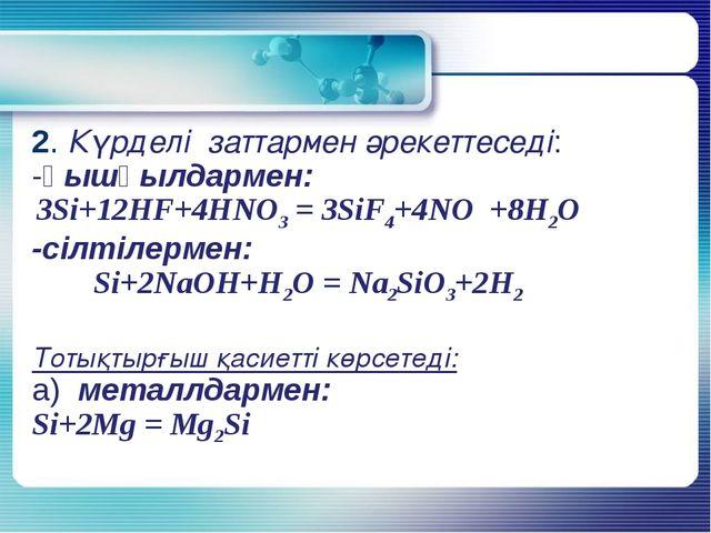 2. Күрделі заттармен әрекеттеседі: -қышқылдармен: 3Si+12HF+4HNO3 = 3SiF4+4NO...